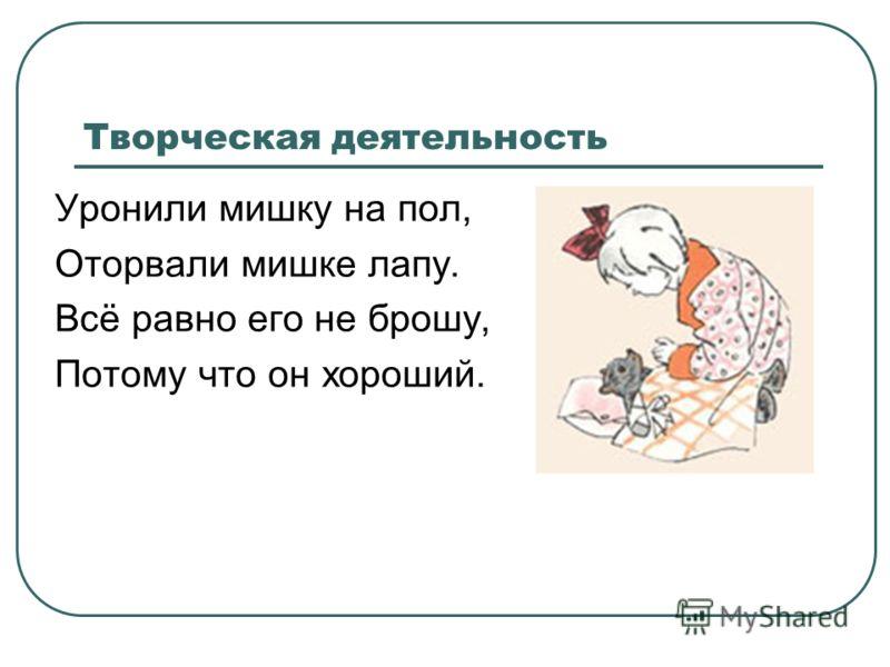 Творческая деятельность Уронили мишку на пол, Оторвали мишке лапу. Всё равно его не брошу, Потому что он хороший.
