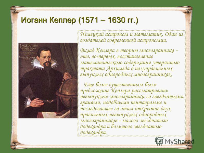 Немецкий астроном и математик. Один из создателей современной астрономии. Вклад Кеплера в теорию многогранника - это, во-первых, восстановление математического содержания утерянного трактата Архимеда о полуправильных выпуклых однородных многогранника