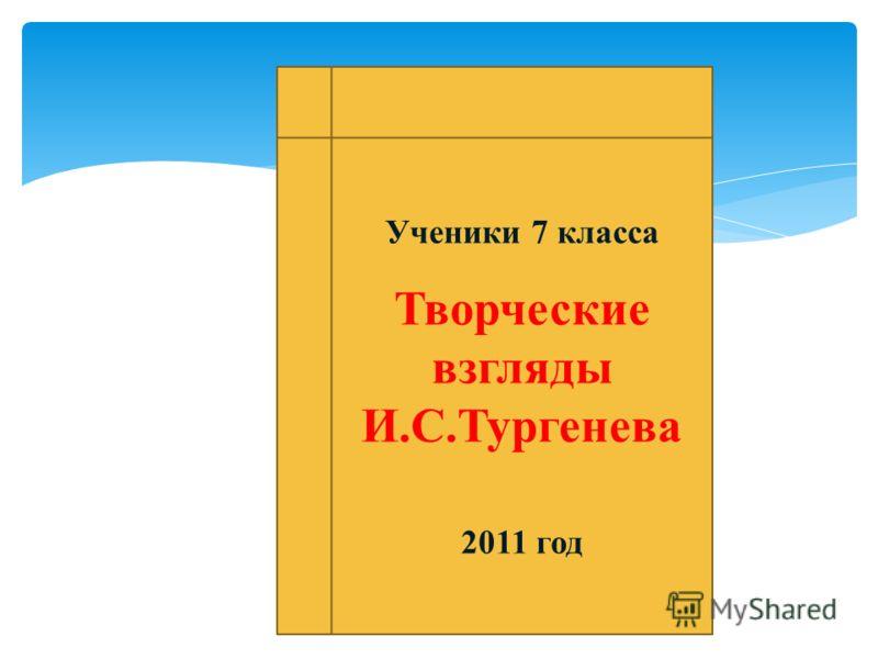 Ученики 7 класса Творческие взгляды И.С.Тургенева 2011 год