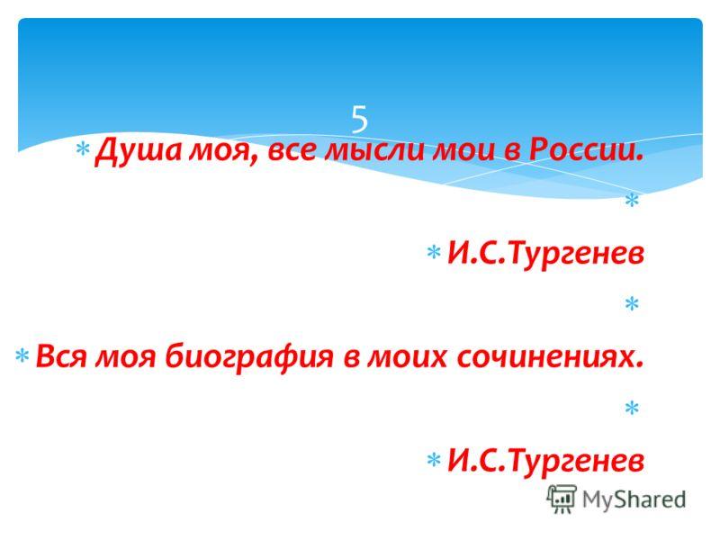 Душа моя, все мысли мои в России. И.С.Тургенев Вся моя биография в моих сочинениях. И.С.Тургенев 5