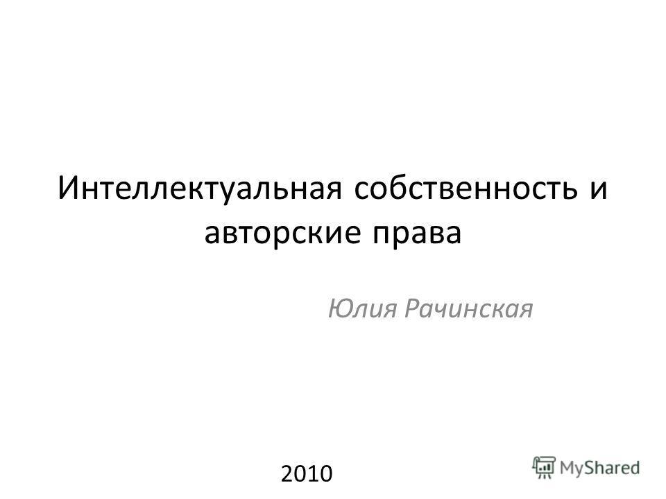Интеллектуальная собственность и авторские права Юлия Рачинская 2010