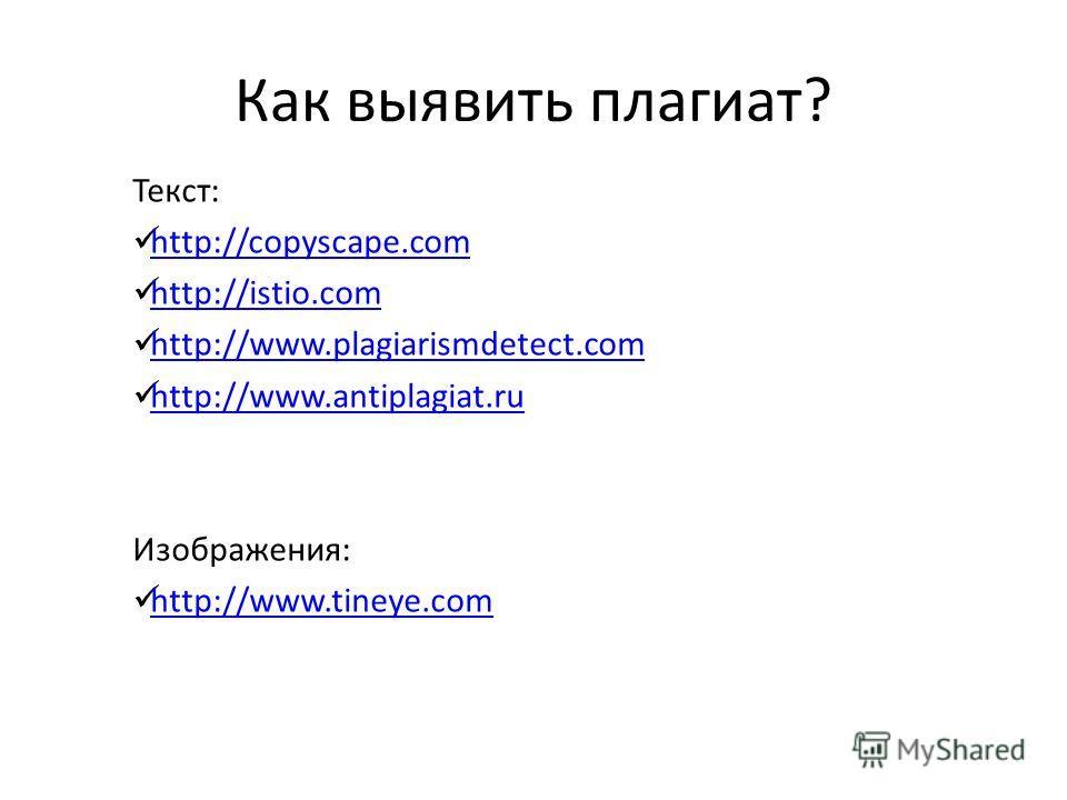 Как выявить плагиат? Текст: http://copyscape.com http://istio.com http://www.plagiarismdetect.com http://www.antiplagiat.ru Изображения: http://www.tineye.com