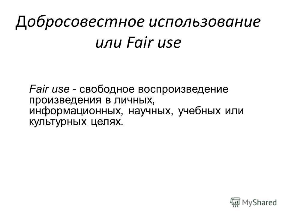 Добросовестное использование или Fair use Fair use - свободное воспроизведение произведения в личных, информационных, научных, учебных или культурных целях.