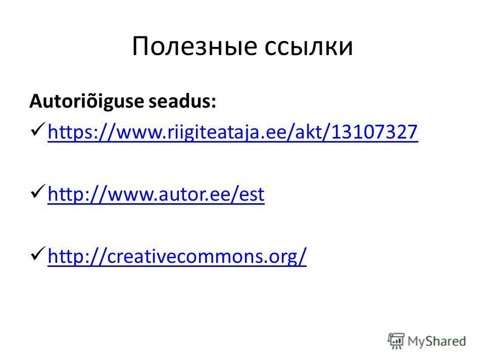 Полезные ссылки Autoriõiguse seadus: https://www.riigiteataja.ee/akt/13107327 http://www.autor.ee/est http://creativecommons.org/