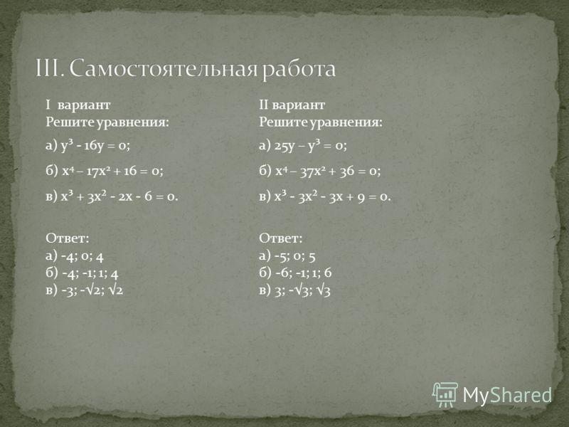I вариант Решите уравнения: а) у³ - 16у = 0; б) х 4 – 17х 2 + 16 = 0; в) х³ + 3х² - 2х - 6 = 0. II вариант Решите уравнения: а) 25у – у³ = 0; б) х 4 – 37х 2 + 36 = 0; в) х³ - 3х² - 3х + 9 = 0. Ответ: а) -4; 0; 4 б) -4; -1; 1; 4 в) -3; -2; 2 Ответ: а)