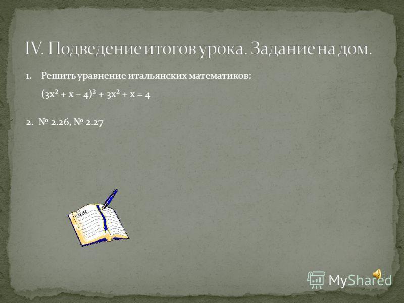 1.Решить уравнение итальянских математиков: (3х² + х – 4)² + 3х² + х = 4 2. 2.26, 2.27