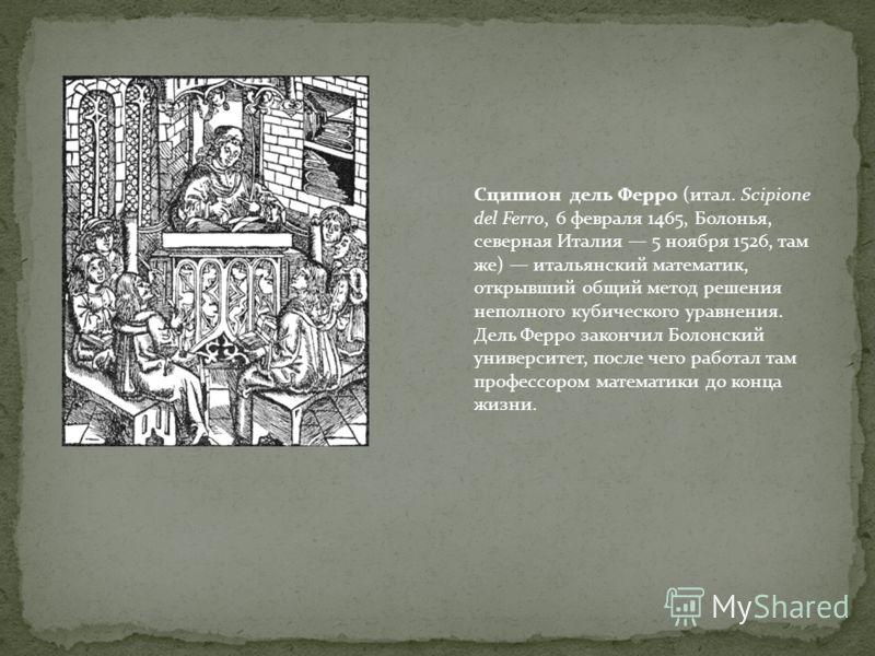 Сципион дель Ферро (итал. Scipione del Ferro, 6 февраля 1465, Болонья, северная Италия 5 ноября 1526, там же) итальянский математик, открывший общий метод решения неполного кубического уравнения. Дель Ферро закончил Болонский университет, после чего
