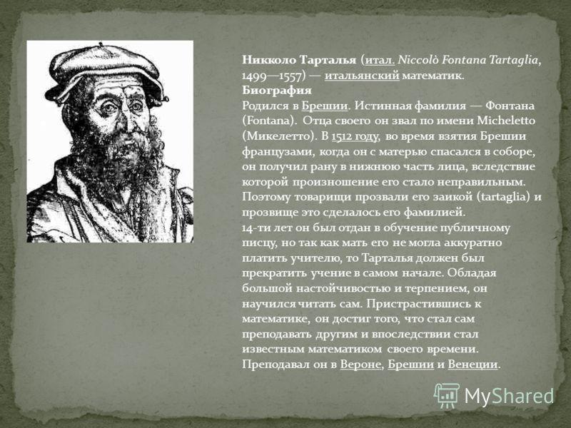 Никколо Тарталья (итал. Niccolò Fontana Tartaglia, 14991557) итальянский математик. Биография Родился в Брешии. Истинная фамилия Фонтана (Fontana). Отца своего он звал по имени Micheletto (Микелетто). В 1512 году, во время взятия Брешии французами, к