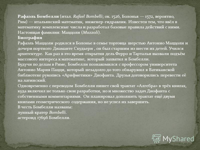 Рафаэль Бомбелли (итал. Rafael Bombelli; ок. 1526, Болонья 1572, вероятно, Рим) итальянский математик, инженер-гидравлик. Известен тем, что ввёл в математику комплексные числа и разработал базовые правила действий с ними. Настоящая фамилия: Маццоли (