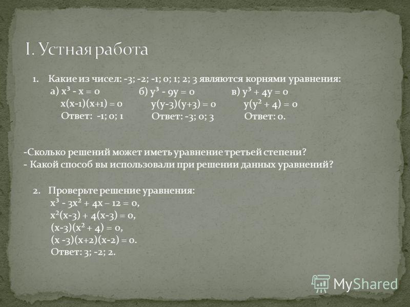 1.Какие из чисел: -3; -2; -1; 0; 1; 2; 3 являются корнями уравнения: а) х³ - х = 0 х(х-1)(х+1) = 0 Ответ: -1; 0; 1 б) у³ - 9у = 0 у(у-3)(у+3) = 0 Ответ: -3; 0; 3 в) у³ + 4у = 0 у(у² + 4) = 0 Ответ: 0. -Сколько решений может иметь уравнение третьей ст