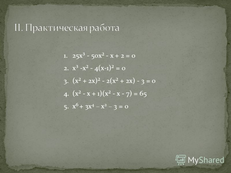 1.25х³ - 50х² - х + 2 = 0 2.х³ -х² - 4(х-1)² = 0 3.(х² + 2х)² - 2(х² + 2х) - 3 = 0 4.(х² - х + 1)(х² - х - 7) = 65 5.х 6 + 3х 4 – х 2 – 3 = 0