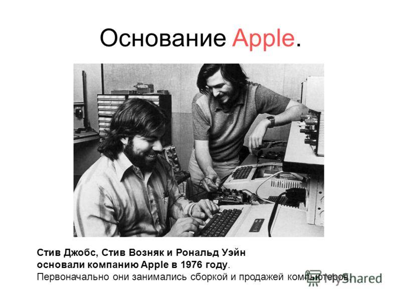 Основание Apple. Стив Джобс, Стив Возняк и Рональд Уэйн основали компанию Apple в 1976 году. Первоначально они занимались сборкой и продажей компьютеров.