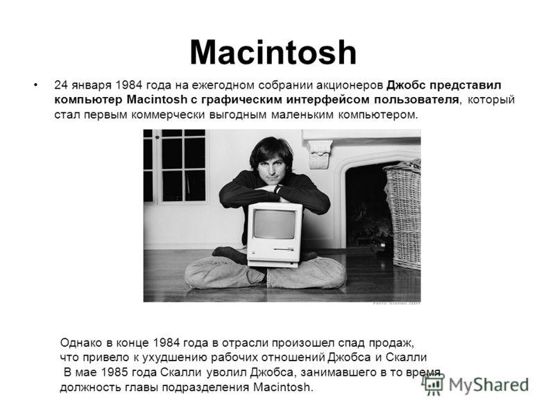 Macintosh 24 января 1984 года на ежегодном собрании акционеров Джобс представил компьютер Macintosh с графическим интерфейсом пользователя, который стал первым коммерчески выгодным маленьким компьютером. Однако в конце 1984 года в отрасли произошел с