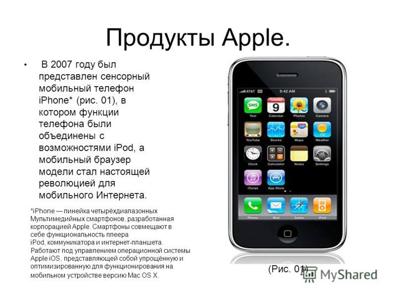 Продукты Apple. В 2007 году был представлен сенсорный мобильный телефон iPhone* (рис. 01), в котором функции телефона были объединены с возможностями iPod, а мобильный браузер модели стал настоящей революцией для мобильного Интернета. *iPhone линейка