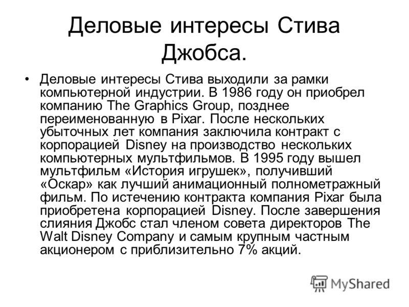 Деловые интересы Стива Джобса. Деловые интересы Стива выходили за рамки компьютерной индустрии. В 1986 году он приобрел компанию The Graphics Group, позднее переименованную в Pixar. После нескольких убыточных лет компания заключила контракт с корпора
