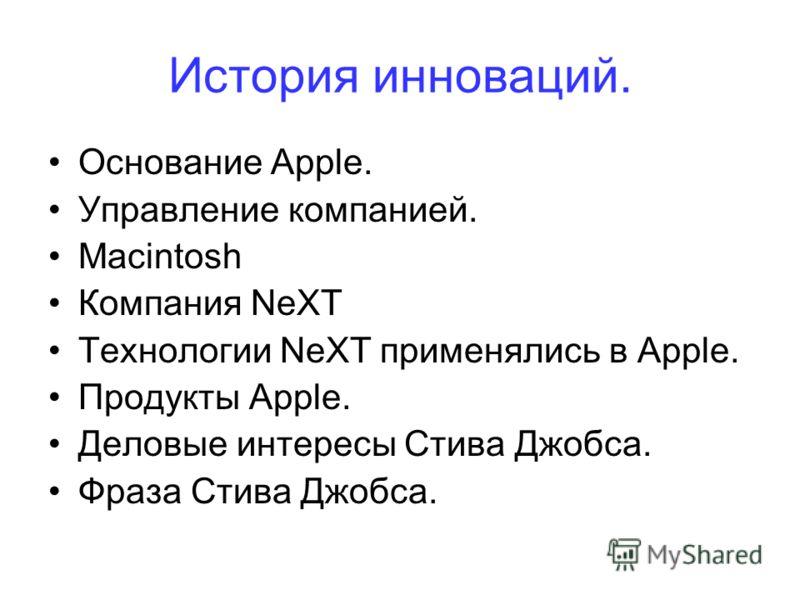 История инноваций. Основание Apple. Управление компанией. Macintosh Компания NeXT Технологии NeXT применялись в Apple. Продукты Apple. Деловые интересы Стива Джобса. Фраза Стива Джобса.