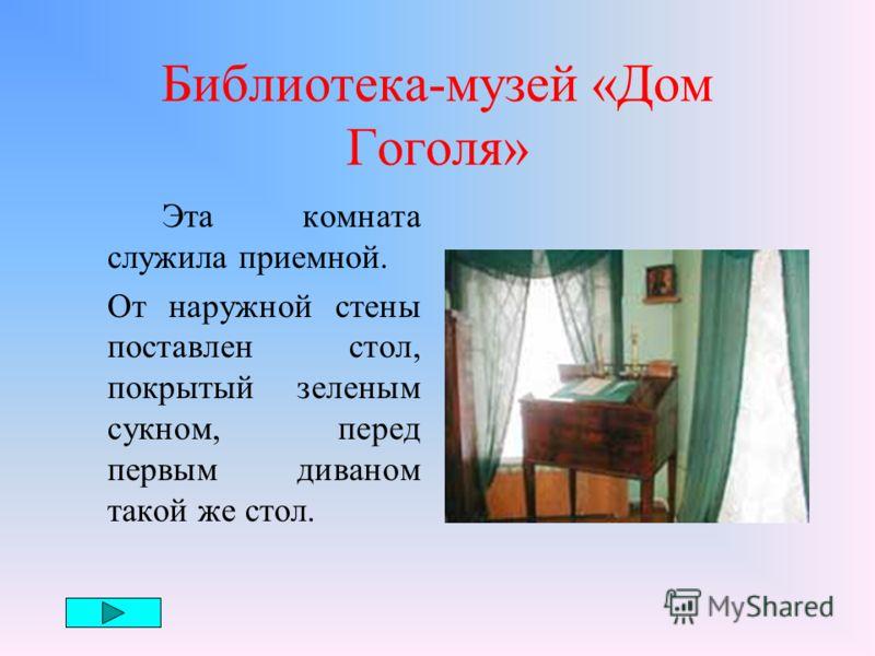 Библиотека-музей «Дом Гоголя» Мемориальные комнаты Н.В. Гоголя открылись в библиотеке в 1974 г. В двух комнатах первого этажа, выходящих окнами на Никитский бульвар и во двор, были только вещи, необходимые для жизни и работы.