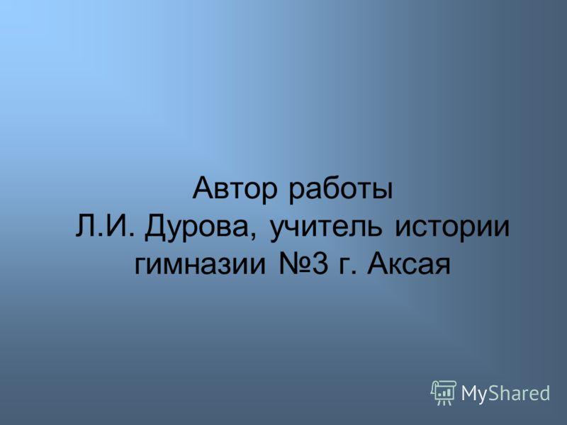 Автор работы Л.И. Дурова, учитель истории гимназии 3 г. Аксая
