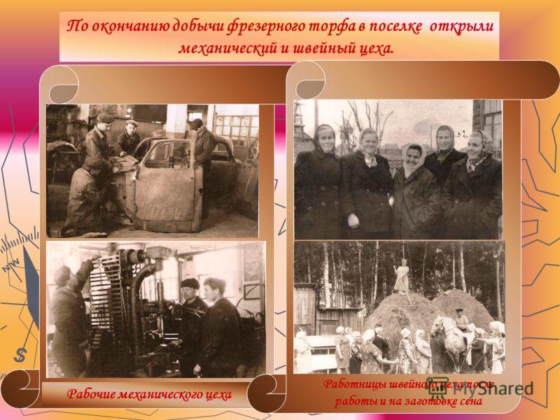 По окончанию добычи фрезерного торфа в поселке открыли механический и швейный цеха. Рабочие механического цеха Работницы швейного цеха после работы и на заготовке сена