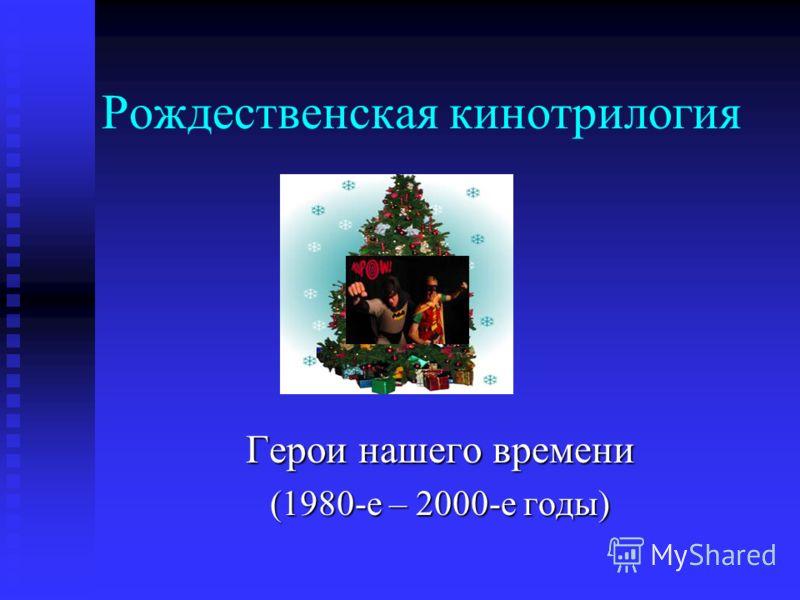 Рождественская кинотрилогия Герои нашего времени (1980-е – 2000-е годы)