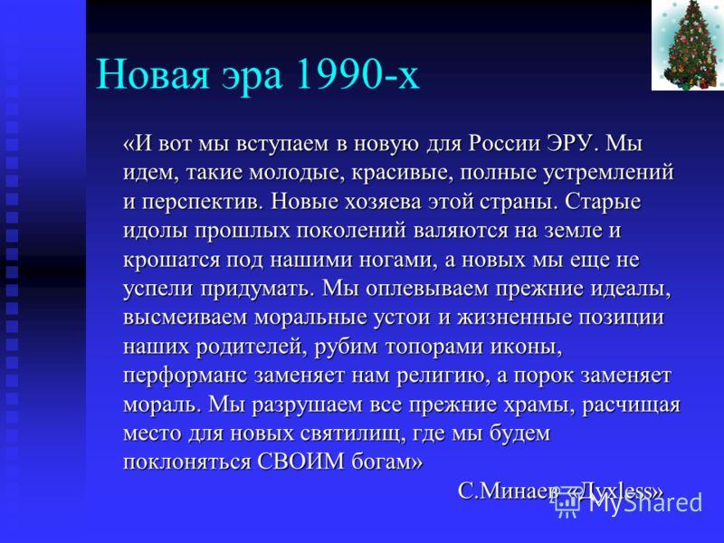 Новая эра 1990-х «И вот мы вступаем в новую для России ЭРУ. Мы идем, такие молодые, красивые, полные устремлений и перспектив. Новые хозяева этой страны. Старые идолы прошлых поколений валяются на земле и крошатся под нашими ногами, а новых мы еще не