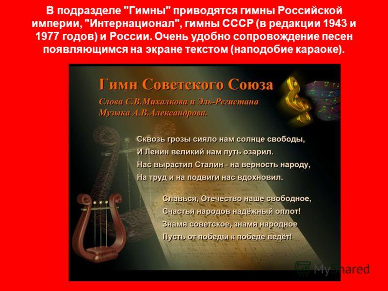 В подразделе Гимны приводятся гимны Российской империи, Интернационал, гимны СССР (в редакции 1943 и 1977 годов) и России. Очень удобно сопровождение песен появляющимся на экране текстом (наподобие караоке).