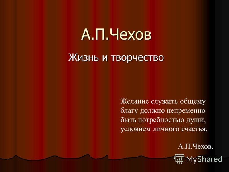 А.П.Чехов Жизнь и творчество Жизнь и творчество Желание служить общему благу должно непременно быть потребностью души, условием личного счастья. А.П.Чехов.