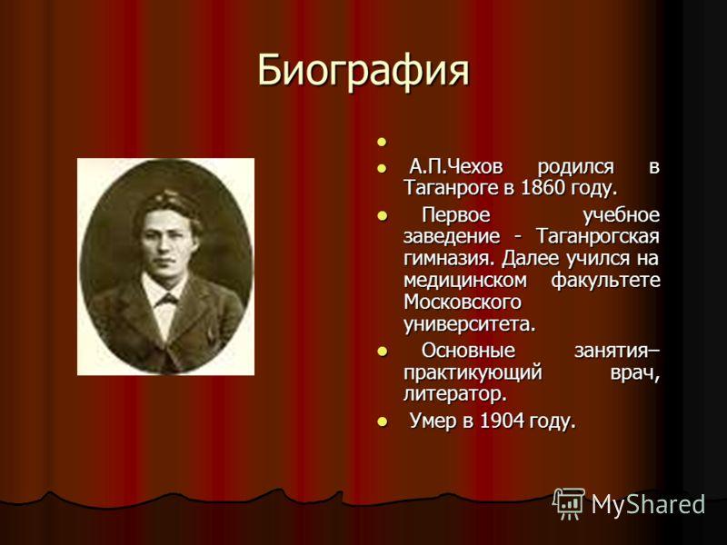 Биография А.П.Чехов родился в Таганроге в 1860 году. А.П.Чехов родился в Таганроге в 1860 году. Первое учебное заведение - Таганрогская гимназия. Далее учился на медицинском факультете Московского университета. Первое учебное заведение - Таганрогская