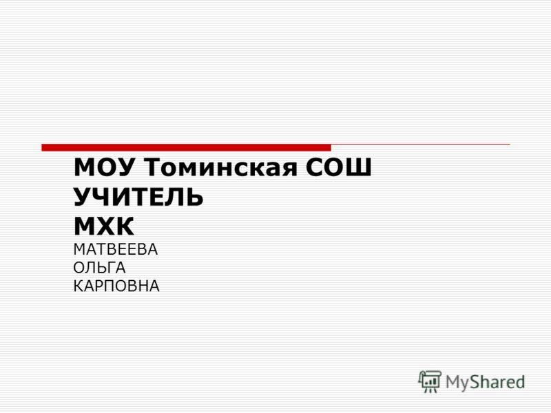 МОУ Томинская СОШ УЧИТЕЛЬ МХК МАТВЕЕВА ОЛЬГА КАРПОВНА