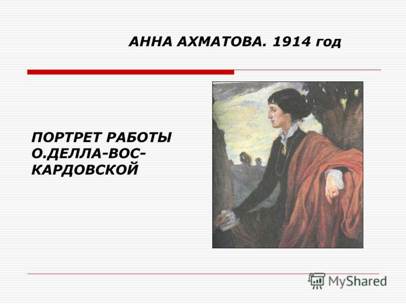 АННА АХМАТОВА. 1914 год ПОРТРЕТ РАБОТЫ О.ДЕЛЛА-ВОС- КАРДОВСКОЙ