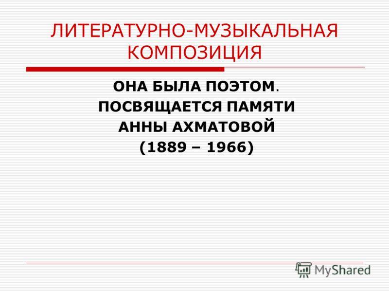 ЛИТЕРАТУРНО-МУЗЫКАЛЬНАЯ КОМПОЗИЦИЯ ОНА БЫЛА ПОЭТОМ. ПОСВЯЩАЕТСЯ ПАМЯТИ АННЫ АХМАТОВОЙ (1889 – 1966)