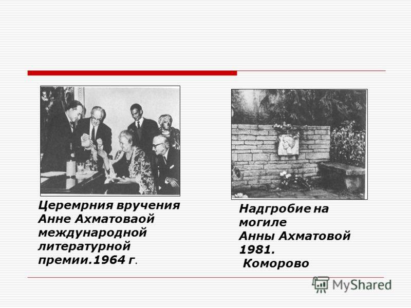 Церемрния вручения Анне Ахматоваой международной литературной премии.1964 г. Надгробие на могиле Анны Ахматовой 1981. Коморово