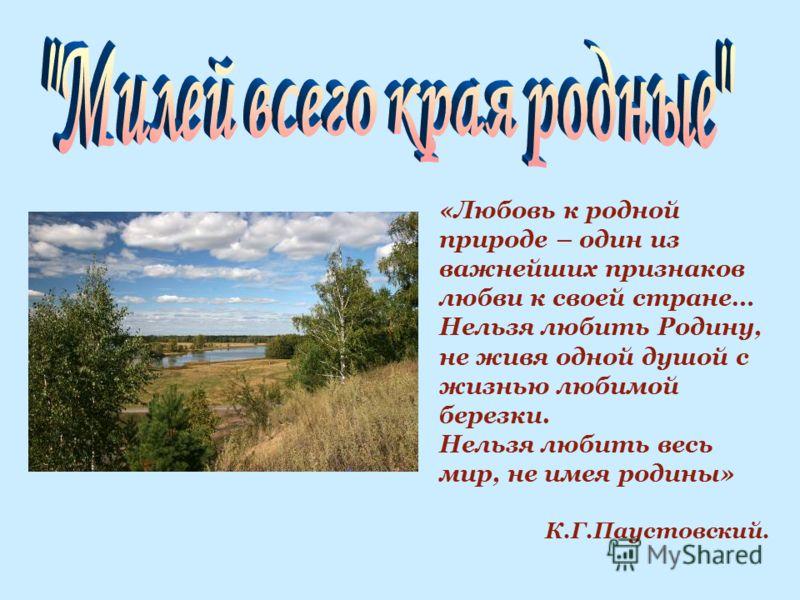 «Любовь к родной природе – один из важнейших признаков любви к своей стране… Нельзя любить Родину, не живя одной душой с жизнью любимой березки. Нельзя любить весь мир, не имея родины» К.Г.Паустовский.