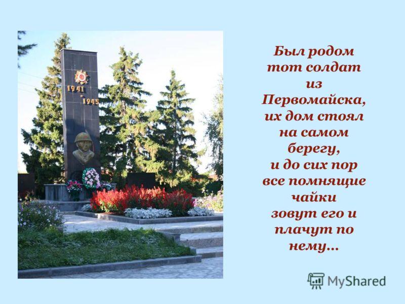 Был родом тот солдат из Первомайска, их дом стоял на самом берегу, и до сих пор все помнящие чайки зовут его и плачут по нему…