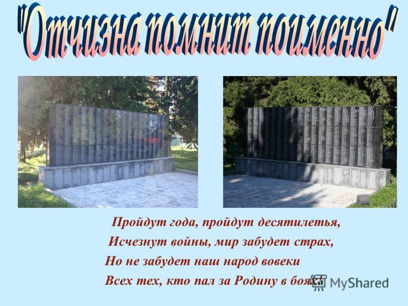 Пройдут года, пройдут десятилетья, Исчезнут войны, мир забудет страх, Но не забудет наш народ вовеки Всех тех, кто пал за Родину в боях!