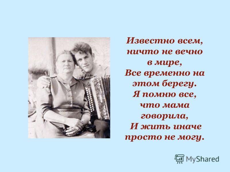 Известно всем, ничто не вечно в мире, Все временно на этом берегу. Я помню все, что мама говорила, И жить иначе просто не могу.