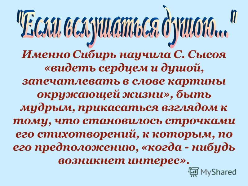 Именно Сибирь научила С. Сысоя «видеть сердцем и душой, запечатлевать в слове картины окружающей жизни», быть мудрым, прикасаться взглядом к тому, что становилось строчками его стихотворений, к которым, по его предположению, «когда - нибудь возникнет