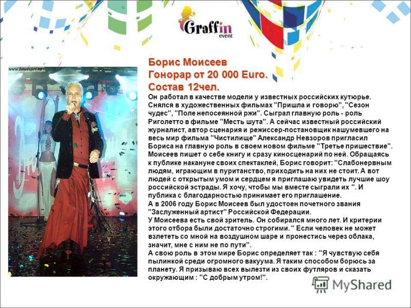 Борис Моисеев Гонорар от 20 000 Euro. Состав 12чел. Он работал в качестве модели у известных российских кутюрье. Снялся в художественных фильмах