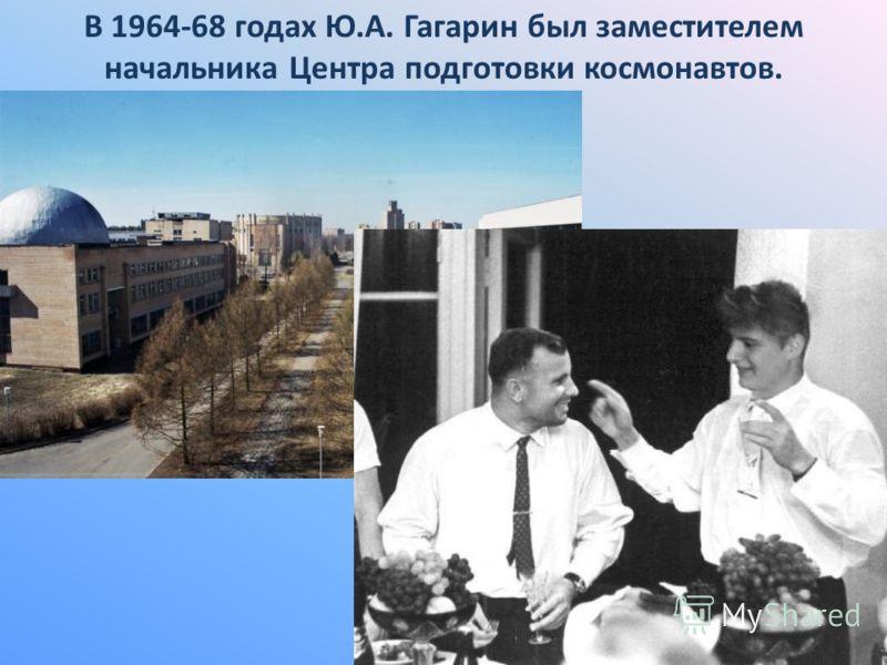 В 1964-68 годах Ю.А. Гагарин был заместителем начальника Центра подготовки космонавтов.