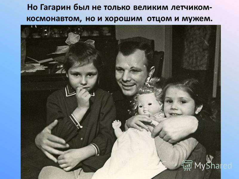 Но Гагарин был не только великим летчиком- космонавтом, но и хорошим отцом и мужем.