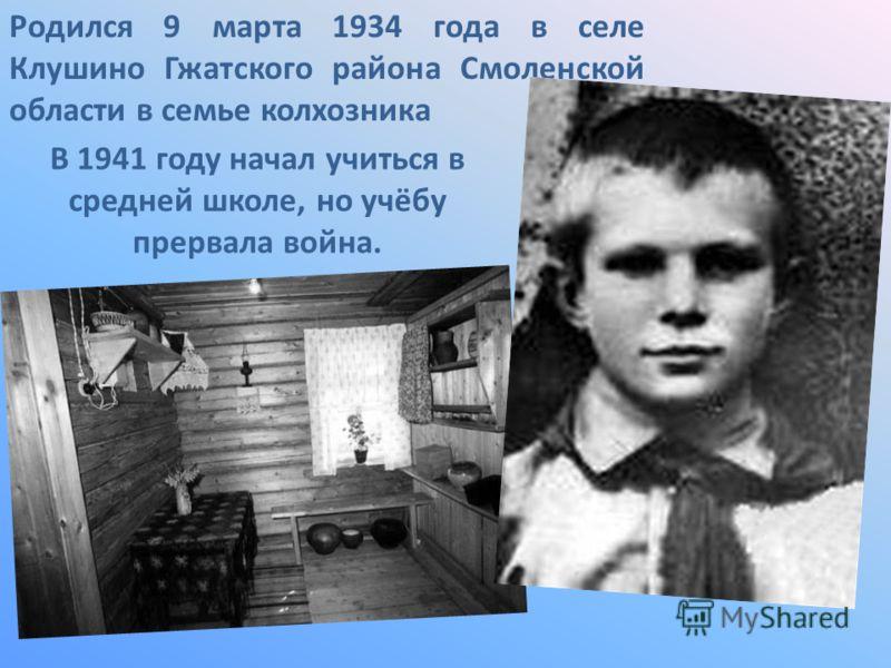 Родился 9 марта 1934 года в селе Клушино Гжатского района Смоленской области в семье колхозника В 1941 году начал учиться в средней школе, но учёбу прервала война.