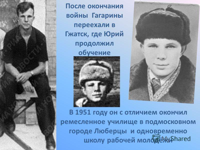 После окончания войны Гагарины переехали в Гжатск, где Юрий продолжил обучение В 1951 году он с отличием окончил ремесленное училище в подмосковном городе Люберцы и одновременно школу рабочей молодёжи