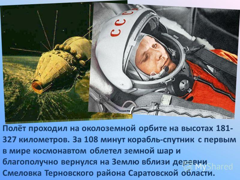 Полёт проходил на околоземной орбите на высотах 181- 327 километров. За 108 минут корабль-спутник с первым в мире космонавтом облетел земной шар и благополучно вернулся на Землю вблизи деревни Смеловка Терновского района Саратовской области.