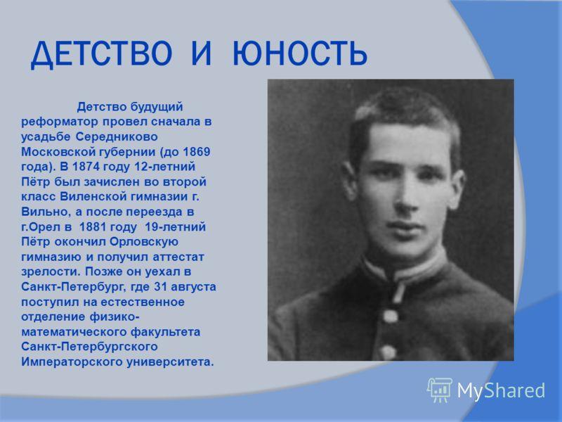 ДЕТСТВО И ЮНОСТЬ Детство будущий реформатор провел сначала в усадьбе Середниково Московской губернии (до 1869 года). В 1874 году 12-летний Пётр был зачислен во второй класс Виленской гимназии г. Вильно, а после переезда в г.Орел в 1881 году 19-летний