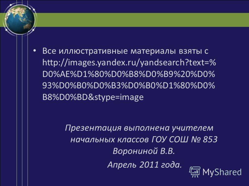 Все иллюстративные материалы взяты с http://images.yandex.ru/yandsearch?text=% D0%AE%D1%80%D0%B8%D0%B9%20%D0% 93%D0%B0%D0%B3%D0%B0%D1%80%D0% B8%D0%BD&stype=image Презентация выполнена учителем начальных классов ГОУ СОШ 853 Ворониной В.В. Апрель 2011