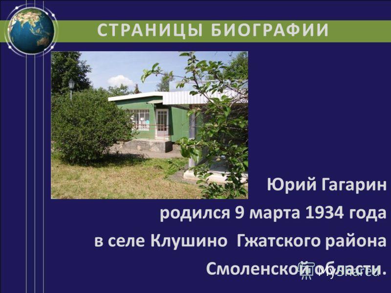 СТРАНИЦЫ БИОГРАФИИ Юрий Гагарин родился 9 марта 1934 года в селе Клушино Гжатского района Смоленской области.