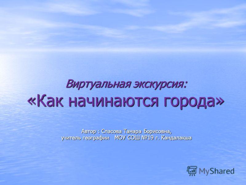 Виртуальная экскурсия: «Как начинаются города» Автор : Спасова Тамара Борисовна, учитель географии МОУ СОШ 19 г. Кандалакша