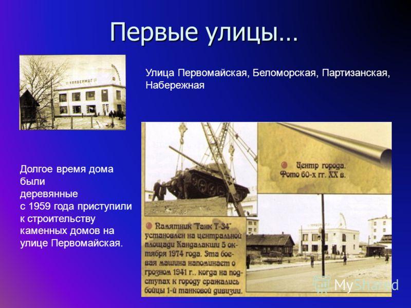 Первые улицы… Улица Первомайская, Беломорская, Партизанская, Набережная Долгое время дома были деревянные с 1959 года приступили к строительству каменных домов на улице Первомайская.