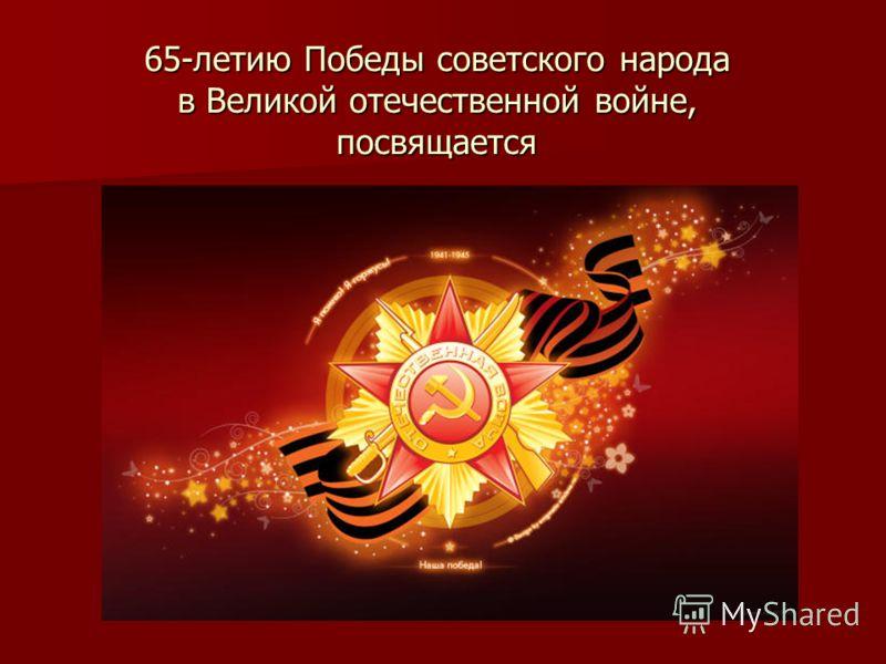 65-летию Победы советского народа в Великой отечественной войне, посвящается