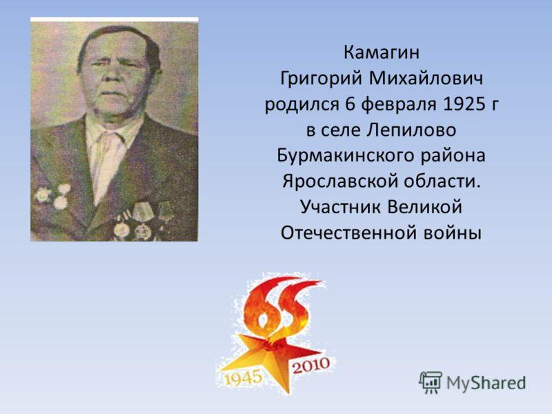 Камагин Григорий Михайлович родился 6 февраля 1925 г в селе Лепилово Бурмакинского района Ярославской области. Участник Великой Отечественной войны